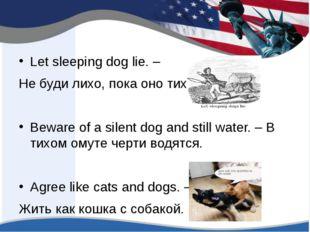 Let sleeping dog lie. – Не буди лихо, пока оно тихо Beware of a silent dog a