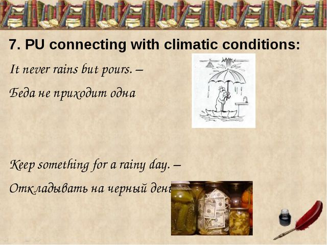 7. PU connecting with climatic conditions: It never rains but pours. – Беда...