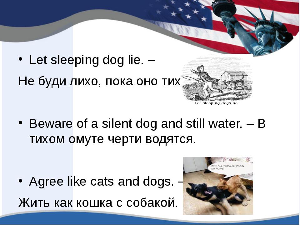 Let sleeping dog lie. – Не буди лихо, пока оно тихо Beware of a silent dog a...