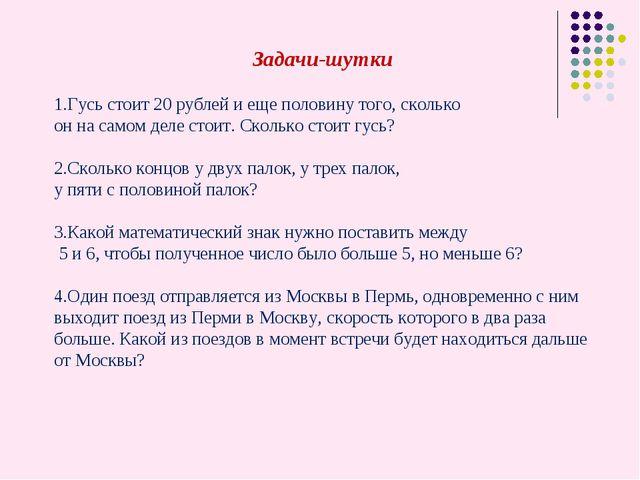 Задачи-шутки 1.Гусь стоит 20 рублей и еще половину того, сколько он на самом...
