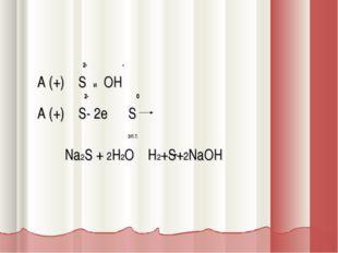 2- - A (+) S и OH 2- 0 A (+) S- 2e S эл.т. Na2S + 2H2O H2+S+2NaOH