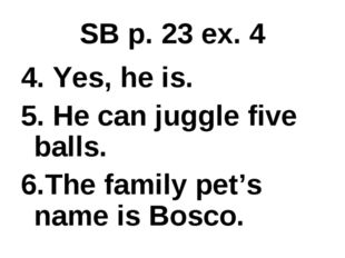 SB p. 23 ex. 4 4. Yes, he is. 5. He can juggle five balls. 6.The family pet's