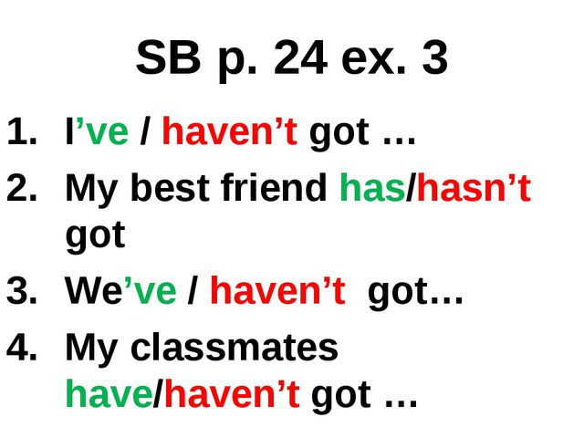 SB p. 24 ex. 3 I've / haven't got … My best friend has/hasn't got We've / hav...