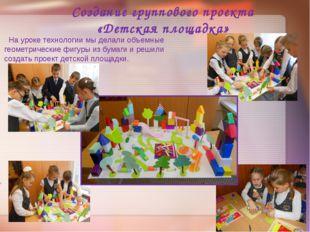 Создание группового проекта «Детская площадка» На уроке технологии мы делали