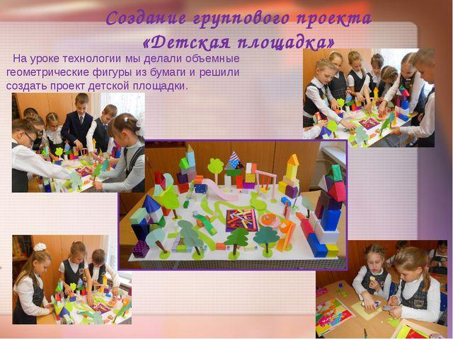 Создание группового проекта «Детская площадка» На уроке технологии мы делали...