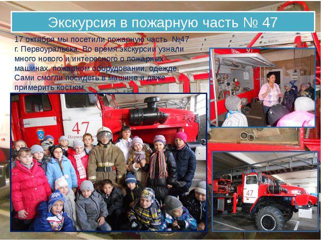 Экскурсия в пожарную часть № 47 17 октября мы посетили пожарную часть №47 г....