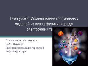 Тема урока: Исследование формальных моделей из курса физики в среде электронн