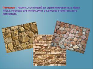 Песчаник – камень, состоящий из сцементированных зёрен песка. Нередко его исп