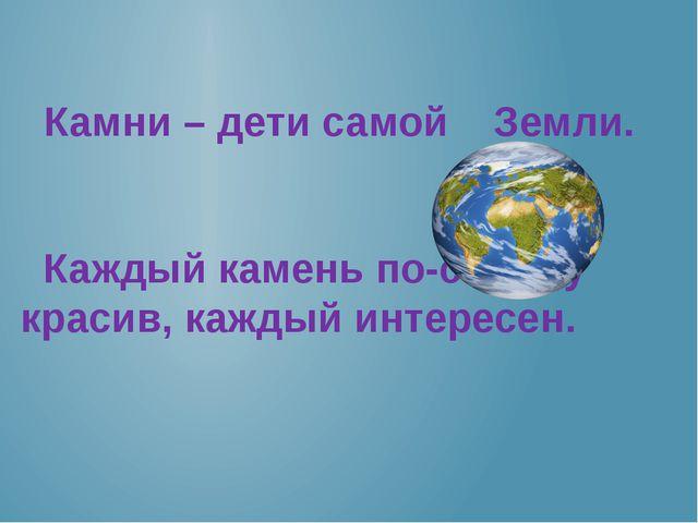 Камни – дети самой Земли. Каждый камень по-своему красив, каждый интересен.