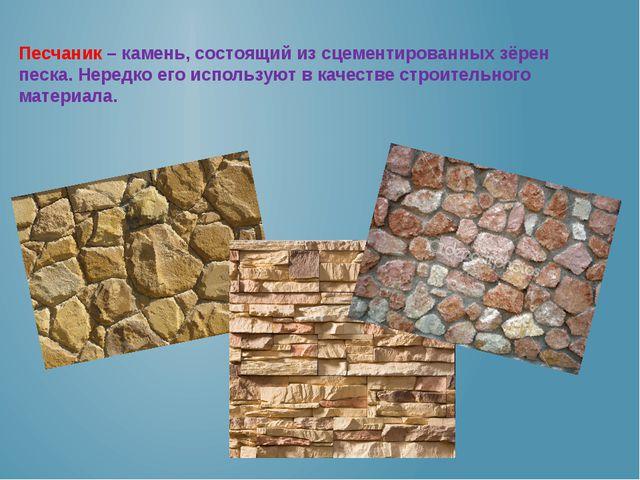 Песчаник – камень, состоящий из сцементированных зёрен песка. Нередко его исп...