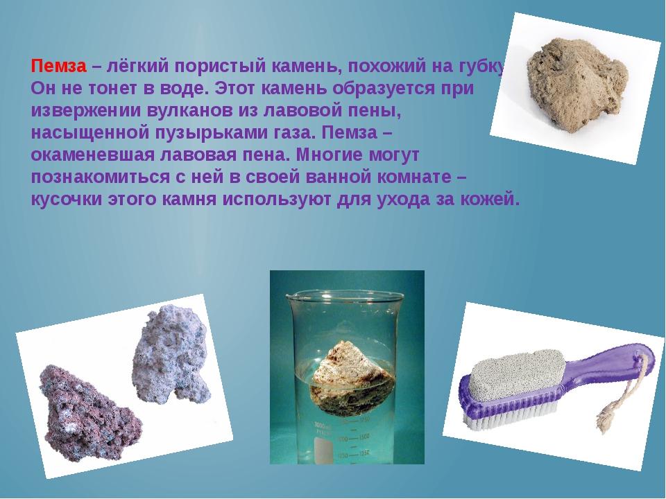 Пемза – лёгкий пористый камень, похожий на губку. Он не тонет в воде. Этот ка...
