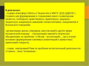 В результате: -создана атмосфера Заботы и Творчества в МБОУ ДОД ДД(Ю)Т г. Сал