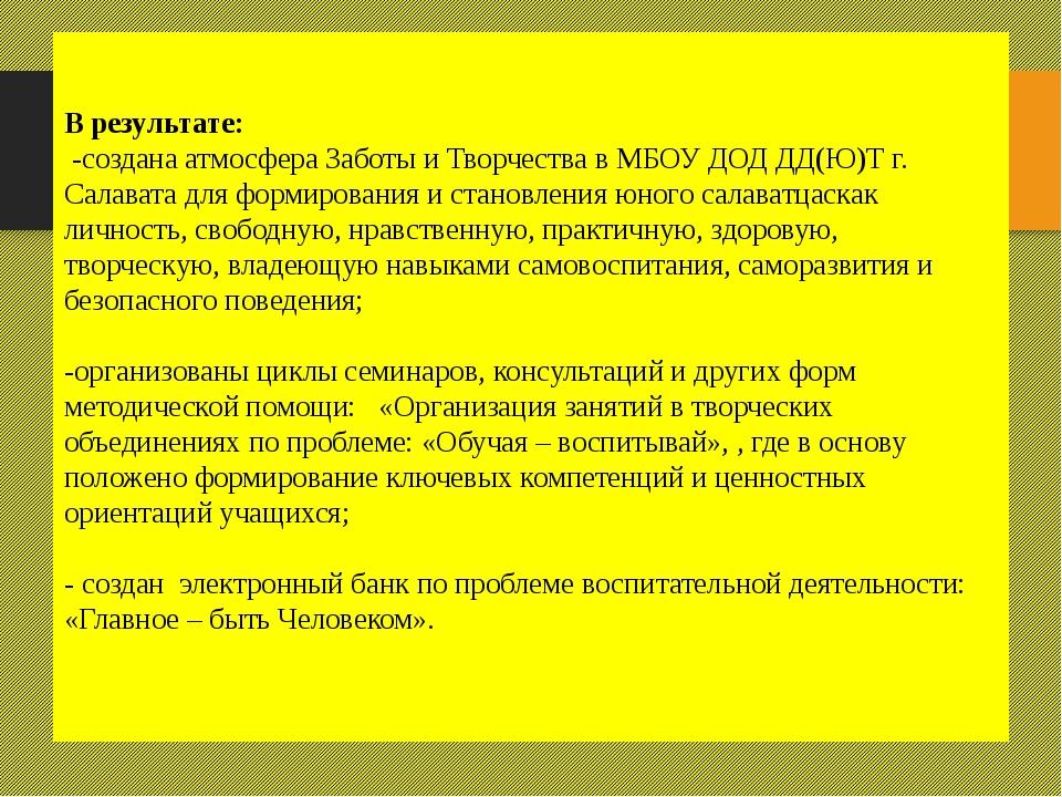 В результате: -создана атмосфера Заботы и Творчества в МБОУ ДОД ДД(Ю)Т г. Сал...