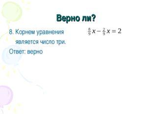 Верно ли? 8. Корнем уравнения является число три. Ответ: верно