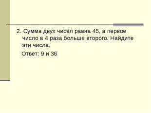 2. Сумма двух чисел равна 45, а первое число в 4 раза больше второго. Найдите