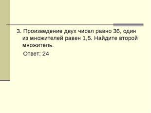3. Произведение двух чисел равно 36, один из множителей равен 1,5. Найдите вт