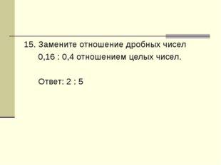 15. Замените отношение дробных чисел 0,16 : 0,4 отношением целых чисел. Ответ