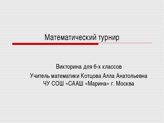Математический турнир Викторина для 6-х классов Учитель математики Котцова Ал...