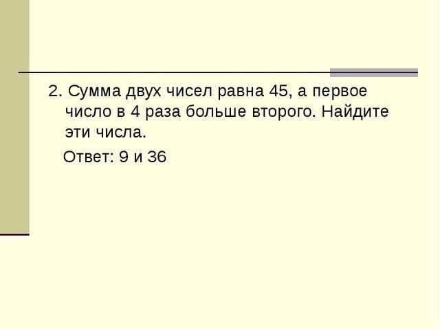 2. Сумма двух чисел равна 45, а первое число в 4 раза больше второго. Найдите...