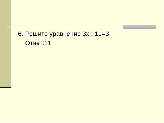 6. Решите уравнение 3x : 11=3 Ответ:11