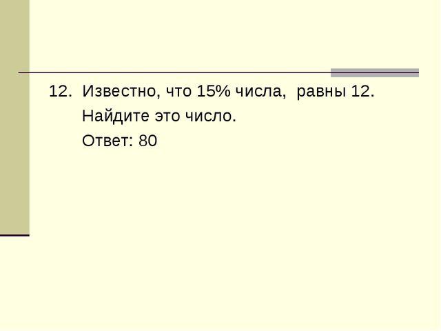12. Известно, что 15% числа, равны 12. Найдите это число. Ответ: 80