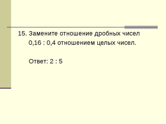 15. Замените отношение дробных чисел 0,16 : 0,4 отношением целых чисел. Ответ...