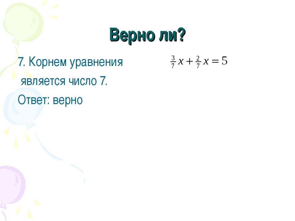 Верно ли? 7. Корнем уравнения является число 7. Ответ: верно