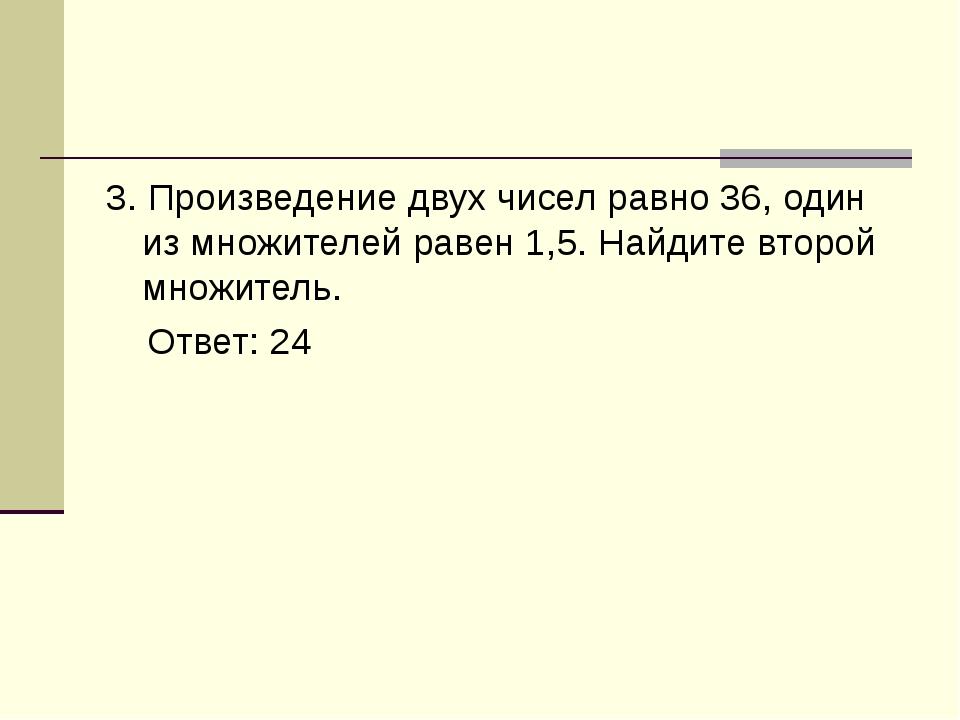 3. Произведение двух чисел равно 36, один из множителей равен 1,5. Найдите вт...