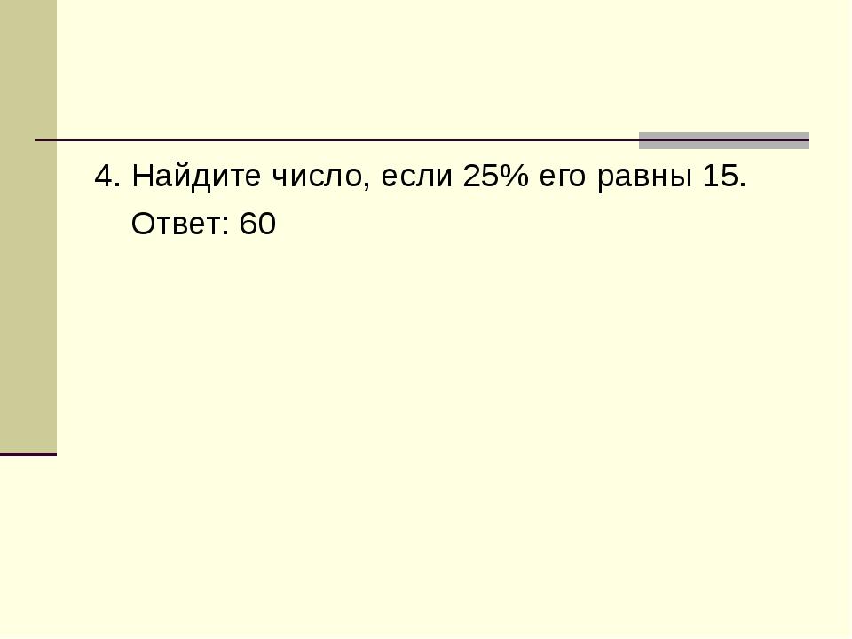 4. Найдите число, если 25% его равны 15. Ответ: 60