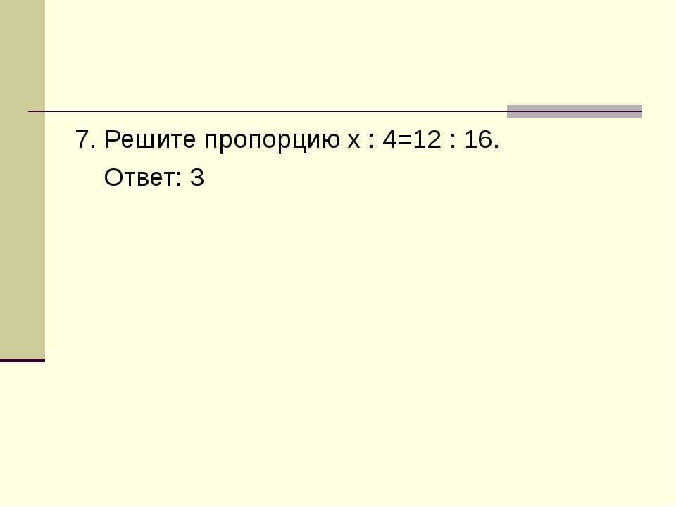 7. Решите пропорцию x : 4=12 : 16. Ответ: 3