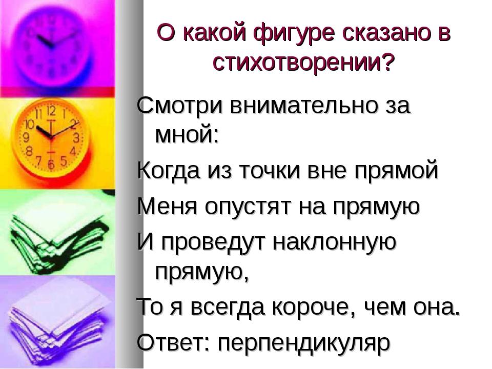 О какой фигуре сказано в стихотворении? Смотри внимательно за мной: Когда из...