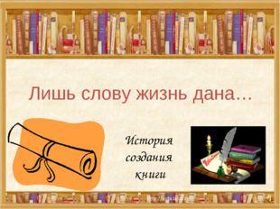 Лишь слову жизнь дана… История создания книги