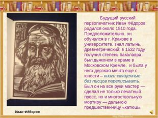 Будущий русский первопечатник Иван Фёдоров родился около 1510 года. Предполо