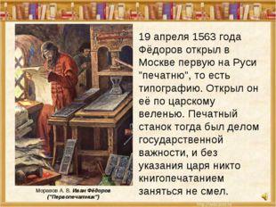 """19 апреля 1563 года Фёдоров открыл в Москве первую на Руси """"печатню"""", то есть"""