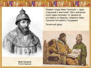 Правил тогда Иван Грозный — царь страшный и жестокий. Зато значение книги цар