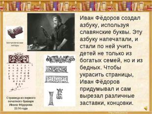 Иван Фёдоров создал азбуку, используя славянские буквы. Эту азбуку напечатали