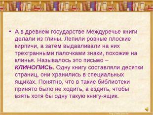 А в древнем государстве Междуречье книги делали из глины. Лепили ровные плоск
