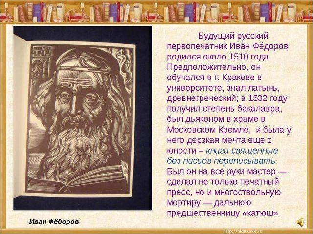 Будущий русский первопечатник Иван Фёдоров родился около 1510 года. Предполо...