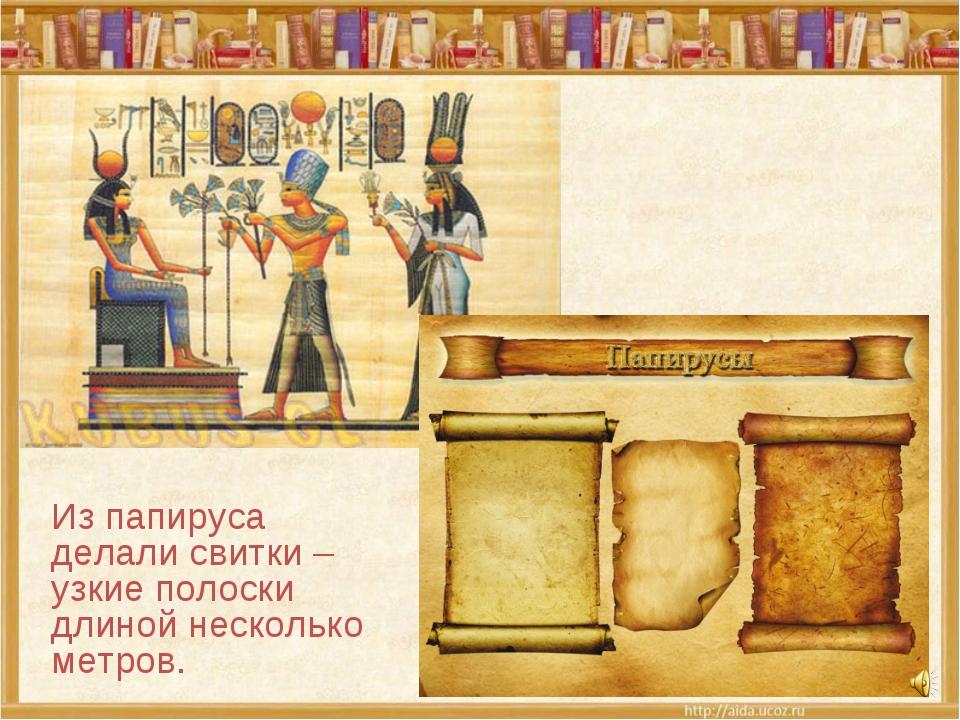 Из папируса делали свитки – узкие полоски длиной несколько метров.