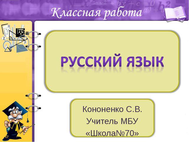 Кононенко С.В. Учитель МБУ «Школа№70»