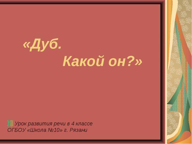 «Дуб. Какой он?» Урок развития речи в 4 классе ОГБОУ «Школа №10» г. Рязани