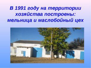 В 1991 году на территории хозяйства построены: мельница и маслобойный цех