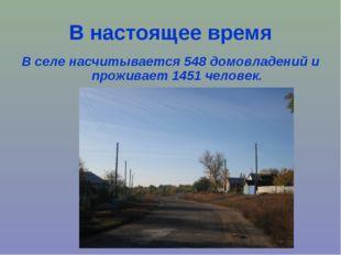В настоящее время В селе насчитывается 548 домовладений и проживает 1451 чело