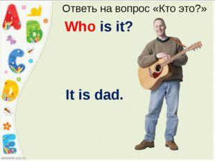Ответь на вопрос «Кто это?» Who is it? It is dad.