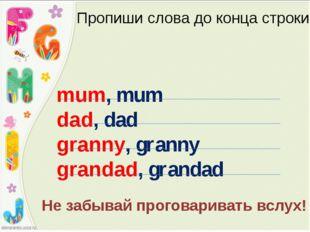 Пропиши слова до конца строки mum, mum dad, dad granny, granny grandad, grand
