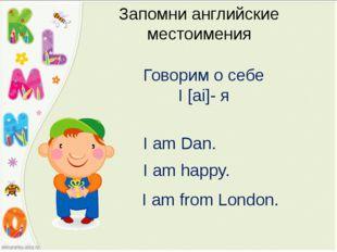Запомни английские местоимения Говорим о себе I [ai]- я I am Dan. I am happy.