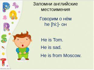 Запомни английские местоимения Говорим о нём he [hi:]- он He is Tom. He is sa
