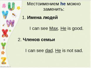 Местоимением he можно заменить: 1. Имена людей I can see Max. He is good. 2.