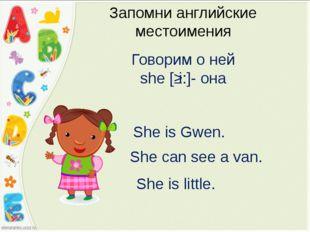 Запомни английские местоимения Говорим о ней she [ʃi:]- она She is Gwen. She