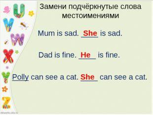 Mum is sad. ____ is sad. Замени подчёркнутые слова местоимениями She Dad is f